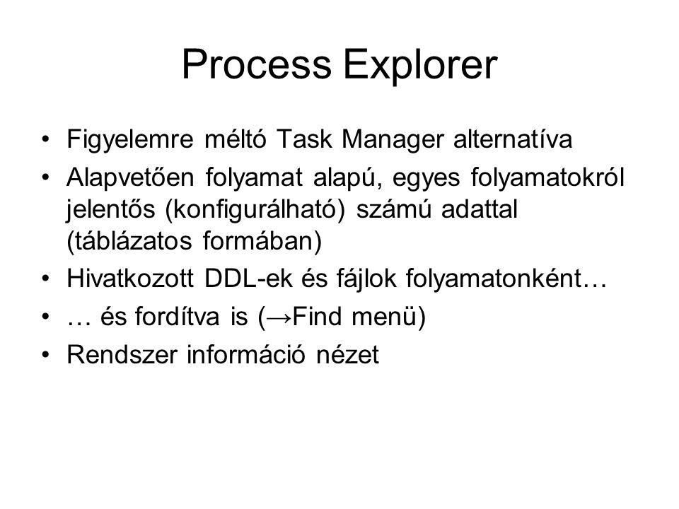 Process Explorer Figyelemre méltó Task Manager alternatíva Alapvetően folyamat alapú, egyes folyamatokról jelentős (konfigurálható) számú adattal (táblázatos formában) Hivatkozott DDL-ek és fájlok folyamatonként… … és fordítva is (→Find menü) Rendszer információ nézet