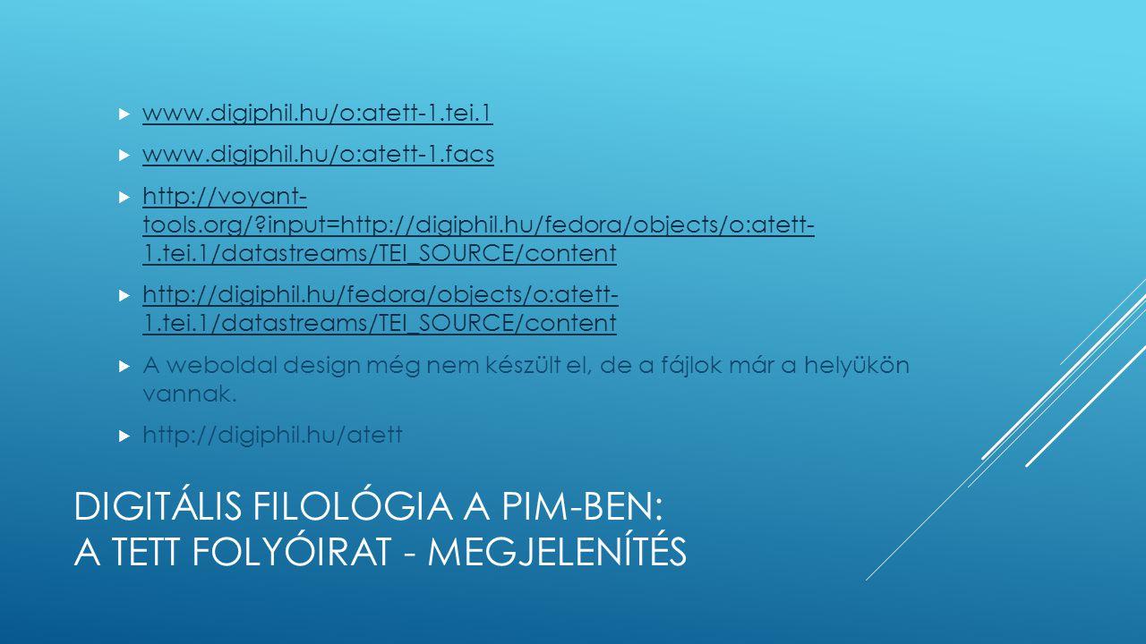 DIGITÁLIS FILOLÓGIA A PIM-BEN: A TETT FOLYÓIRAT - MEGJELENÍTÉS  www.digiphil.hu/o:atett-1.tei.1 www.digiphil.hu/o:atett-1.tei.1  www.digiphil.hu/o:atett-1.facs www.digiphil.hu/o:atett-1.facs  http://voyant- tools.org/?input=http://digiphil.hu/fedora/objects/o:atett- 1.tei.1/datastreams/TEI_SOURCE/content http://voyant- tools.org/?input=http://digiphil.hu/fedora/objects/o:atett- 1.tei.1/datastreams/TEI_SOURCE/content  http://digiphil.hu/fedora/objects/o:atett- 1.tei.1/datastreams/TEI_SOURCE/content http://digiphil.hu/fedora/objects/o:atett- 1.tei.1/datastreams/TEI_SOURCE/content  A weboldal design még nem készült el, de a fájlok már a helyükön vannak.