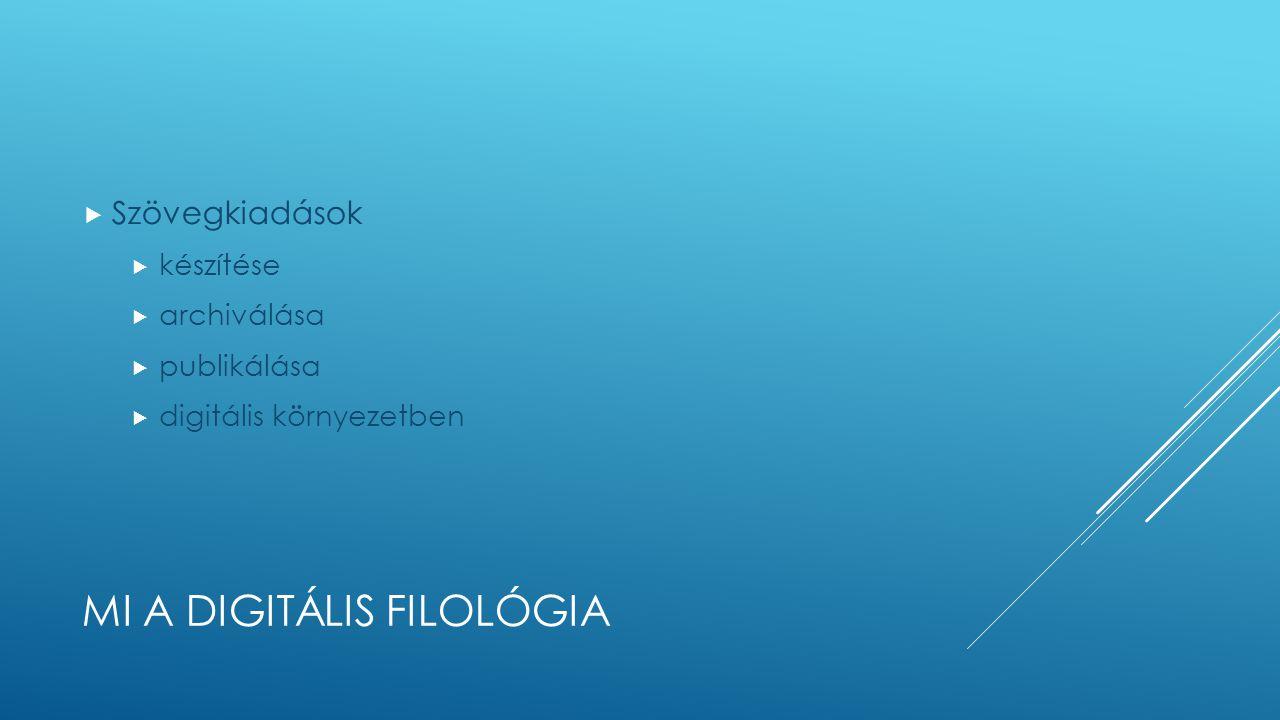 MI A DIGITÁLIS FILOLÓGIA  Szövegkiadások  készítése  archiválása  publikálása  digitális környezetben