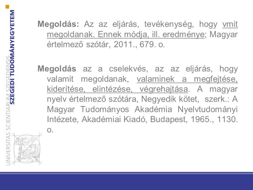 Megoldás: Az az eljárás, tevékenység, hogy vmit megoldanak. Ennek módja, ill. eredménye; Magyar értelmező szótár, 2011., 679. o. Megoldás az a cselekv