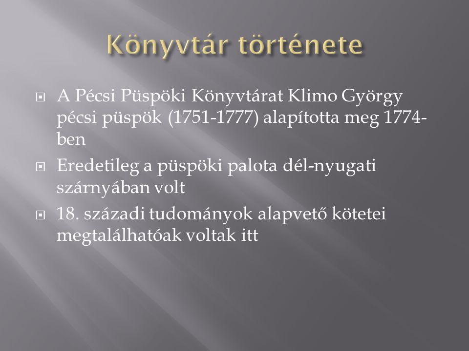  A Pécsi Püspöki Könyvtárat Klimo György pécsi püspök (1751-1777) alapította meg 1774- ben  Eredetileg a püspöki palota dél-nyugati szárnyában volt  18.