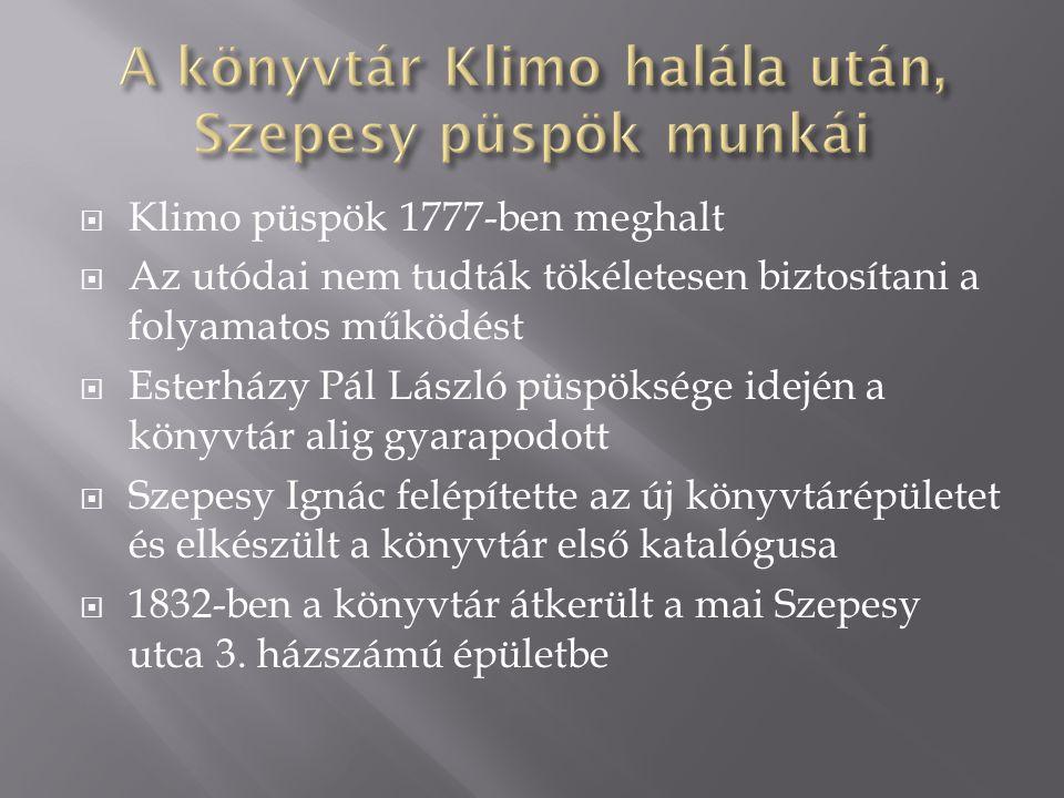  Klimo püspök 1777-ben meghalt  Az utódai nem tudták tökéletesen biztosítani a folyamatos működést  Esterházy Pál László püspöksége idején a könyvtár alig gyarapodott  Szepesy Ignác felépítette az új könyvtárépületet és elkészült a könyvtár első katalógusa  1832-ben a könyvtár átkerült a mai Szepesy utca 3.