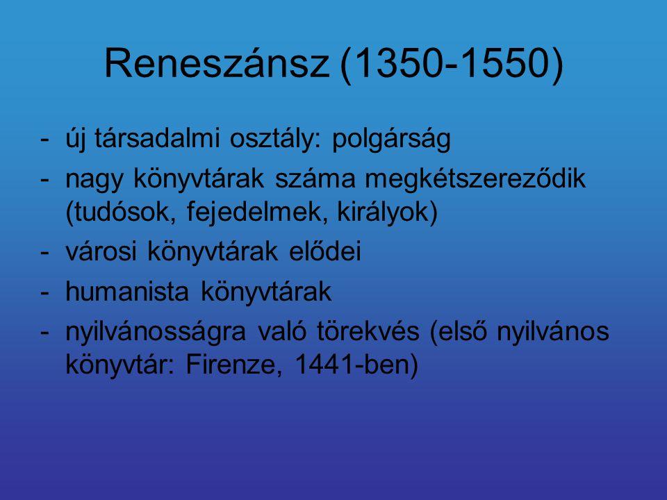 Reneszánsz (1350-1550) -új társadalmi osztály: polgárság -nagy könyvtárak száma megkétszereződik (tudósok, fejedelmek, királyok) -városi könyvtárak elődei -humanista könyvtárak -nyilvánosságra való törekvés (első nyilvános könyvtár: Firenze, 1441-ben)