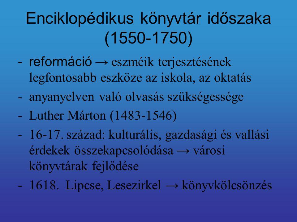 Enciklopédikus könyvtár időszaka (1550-1750) -reformáció → eszméik terjesztésének legfontosabb eszköze az iskola, az oktatás -anyanyelven való olvasás szükségessége -Luther Márton (1483-1546) -16-17.