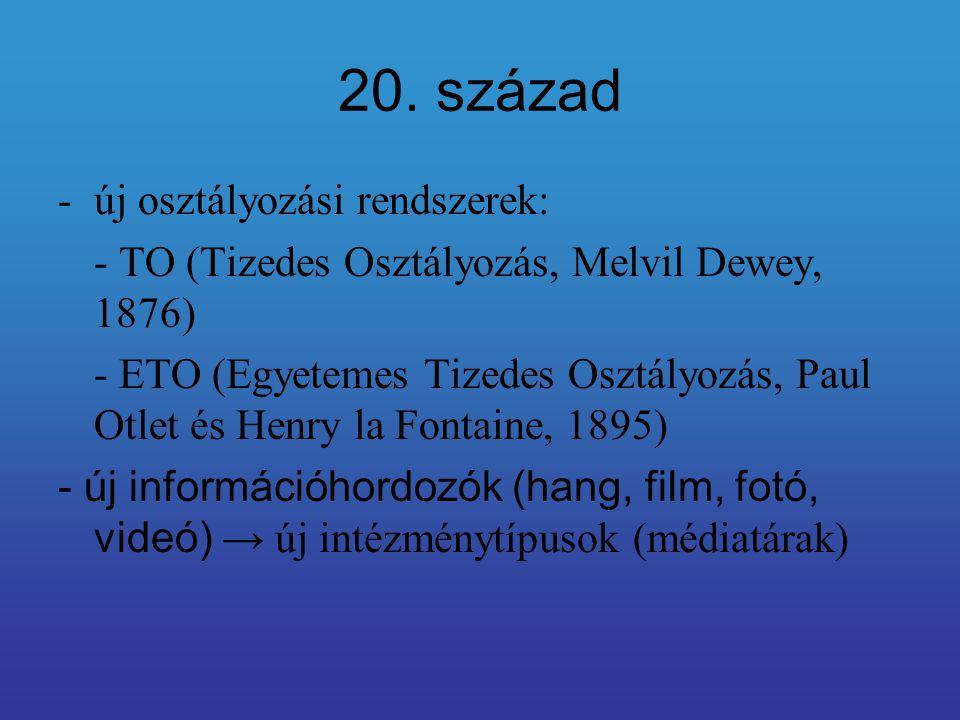20. század -új osztályozási rendszerek: - TO (Tizedes Osztályozás, Melvil Dewey, 1876) - ETO (Egyetemes Tizedes Osztályozás, Paul Otlet és Henry la Fo
