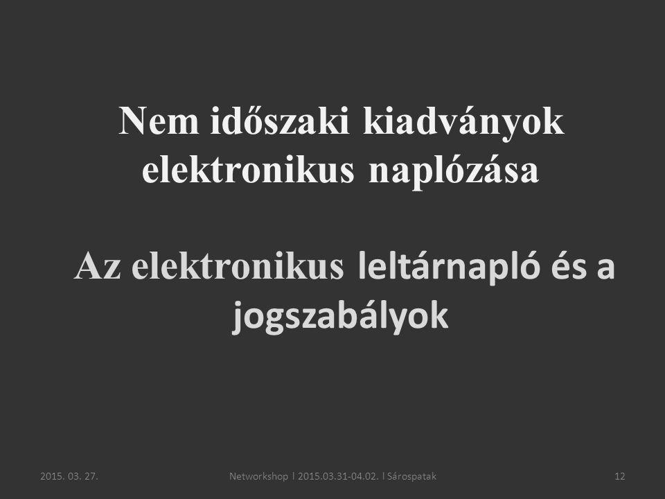 2015. 03. 27.12 Nem időszaki kiadványok elektronikus naplózása Az elektronikus leltárnapló és a jogszabályok Networkshop l 2015.03.31-04.02. l Sárospa