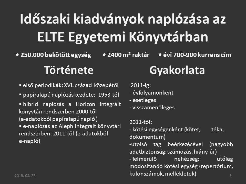 2015. 03. 27.3 Időszaki kiadványok naplózása az ELTE Egyetemi Könyvtárban 250.000 bekötött egység 2400 m 2 raktár évi 700-900 kurrens cím TörténeteGya