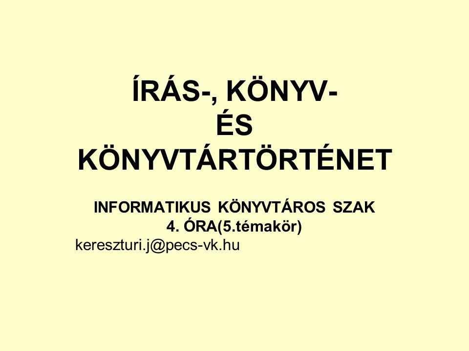 ÍRÁS-, KÖNYV- ÉS KÖNYVTÁRTÖRTÉNET INFORMATIKUS KÖNYVTÁROS SZAK 4. ÓRA(5.témakör) kereszturi.j@pecs-vk.hu