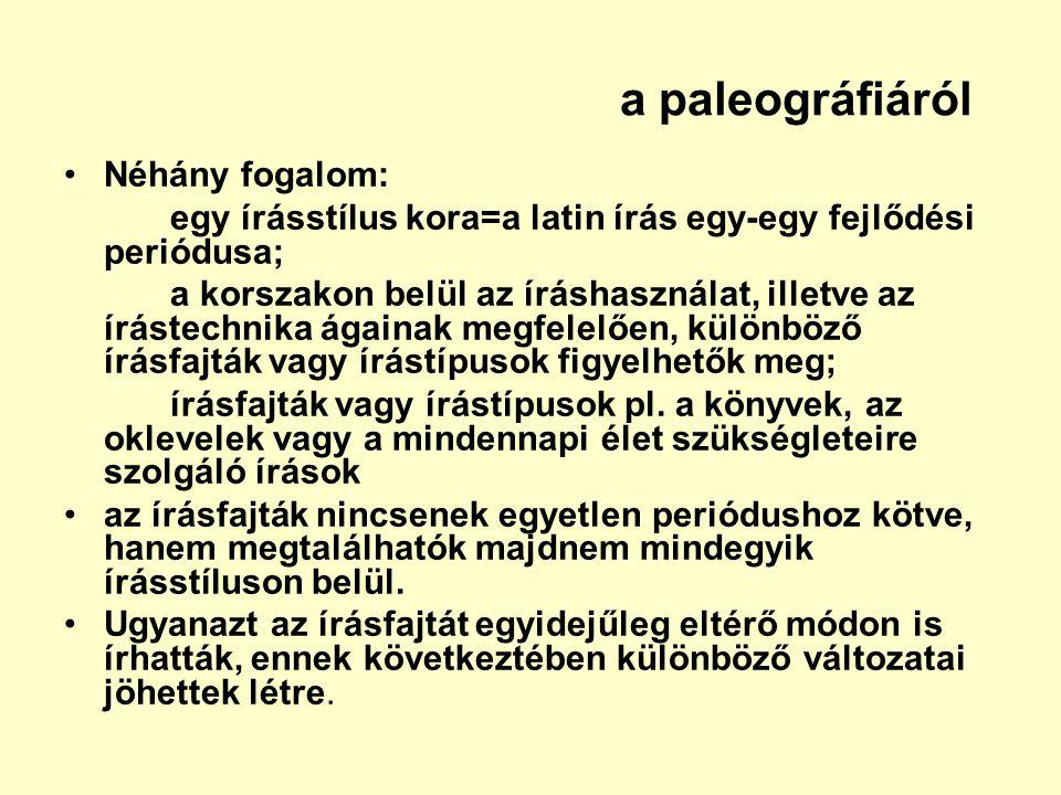 a paleográfiáról Néhány fogalom: egy írásstílus kora=a latin írás egy-egy fejlődési periódusa; a korszakon belül az íráshasználat, illetve az írástech