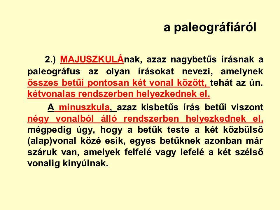 a paleográfiáról 2.) MAJUSZKULÁnak, azaz nagybetűs írásnak a paleográfus az olyan írásokat nevezi, amelynek összes betűi pontosan két vonal között, te