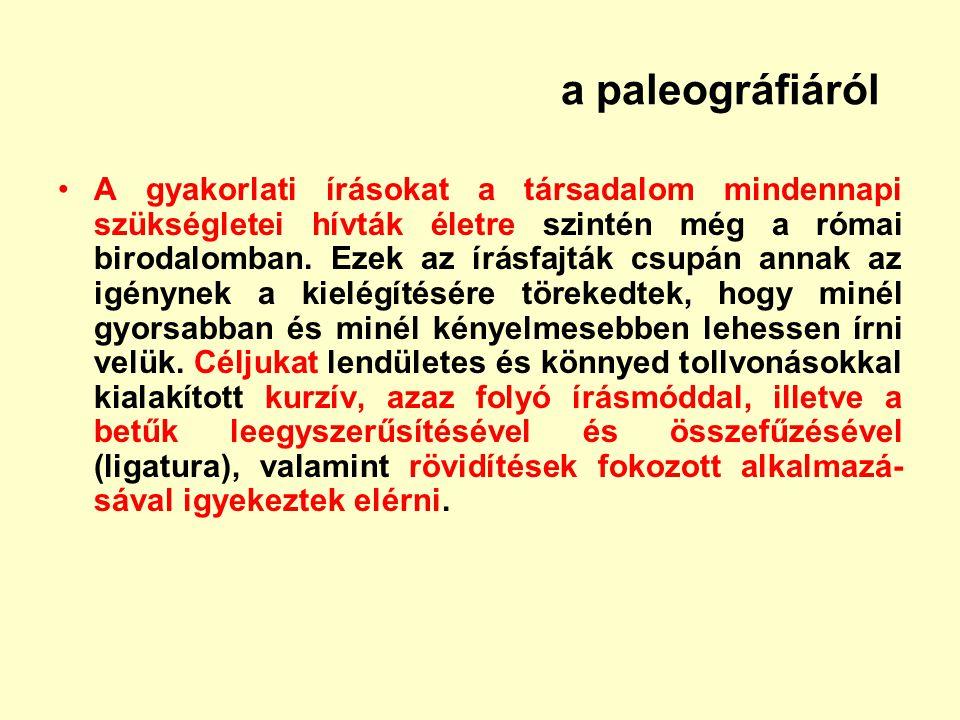 a paleográfiáról A gyakorlati írásokat a társadalom mindennapi szükségletei hívták életre szintén még a római birodalomban. Ezek az írásfajták csupán