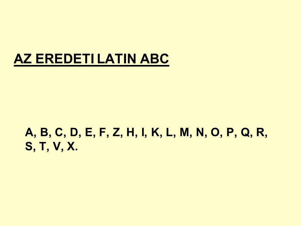 AZ EREDETI LATIN ABC A, B, C, D, E, F, Z, H, I, K, L, M, N, O, P, Q, R, S, T, V, X.