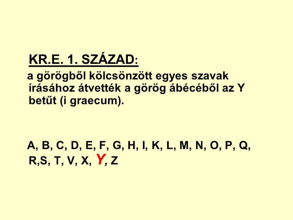 KR.E. 1. SZÁZAD : a görögből kölcsönzött egyes szavak írásához átvették a görög ábécéből az Y betűt (i graecum). A, B, C, D, E, F, G, H, I, K, L, M, N