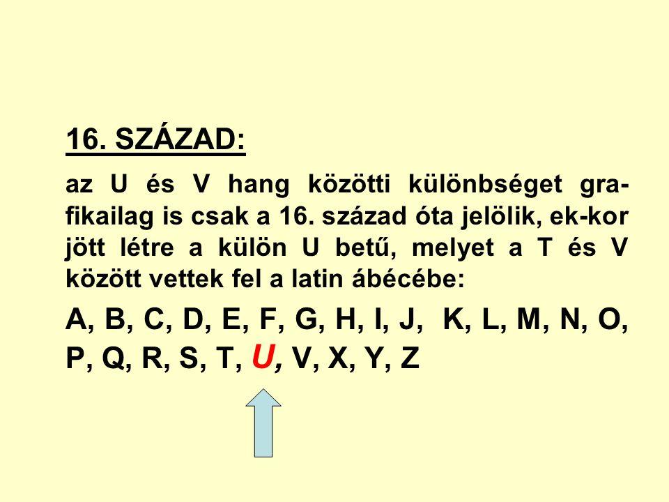 16. SZÁZAD: az U és V hang közötti különbséget gra- fikailag is csak a 16. század óta jelölik, ek-kor jött létre a külön U betű, melyet a T és V közöt