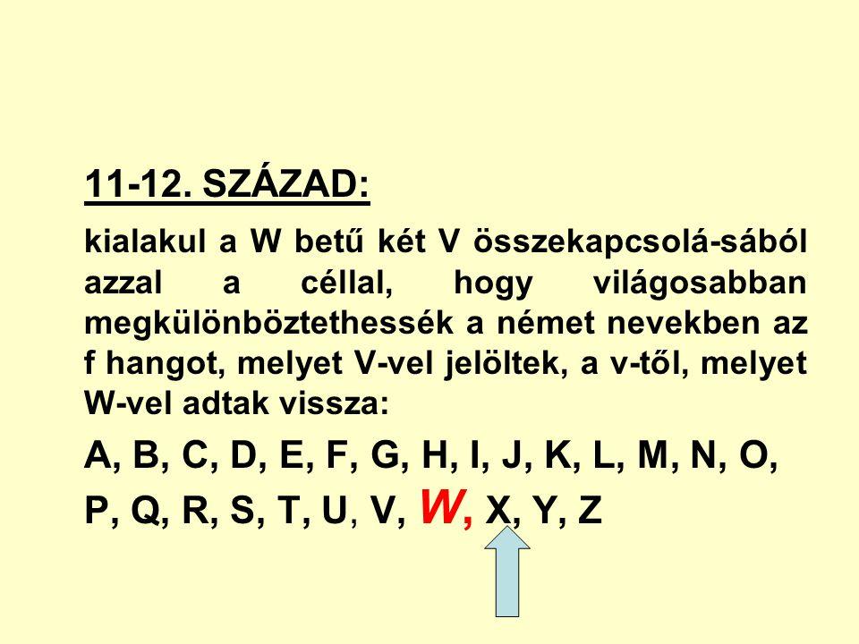 11-12. SZÁZAD: kialakul a W betű két V összekapcsolá-sából azzal a céllal, hogy világosabban megkülönböztethessék a német nevekben az f hangot, melyet