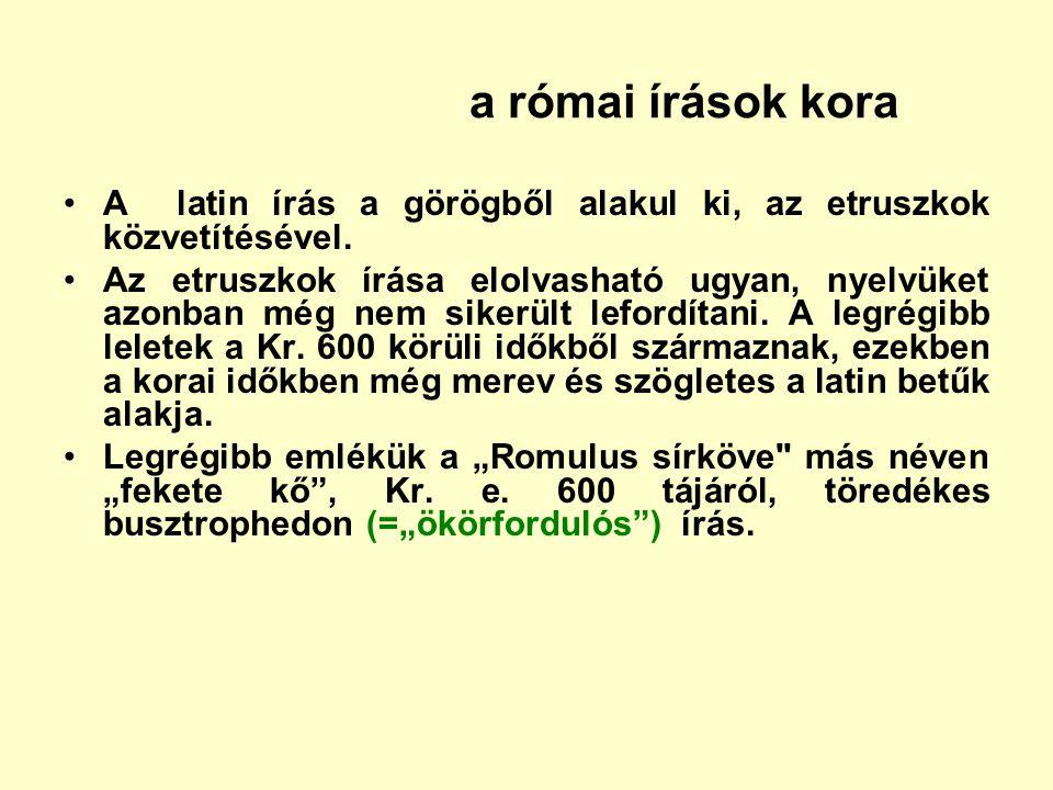a római írások kora A latin írás a görögből alakul ki, az etruszkok közvetítésével. Az etruszkok írása elolvasható ugyan, nyelvüket azonban még nem si