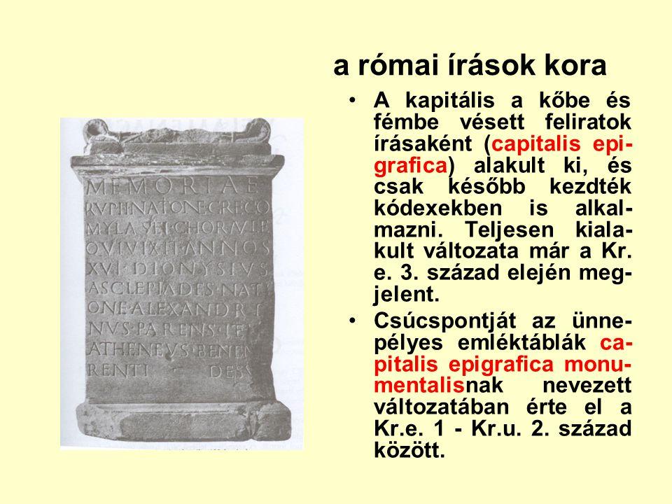 a római írások kora A kapitális a kőbe és fémbe vésett feliratok írásaként (capitalis epi- grafica) alakult ki, és csak később kezdték kódexekben is a