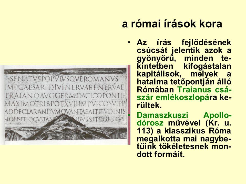 a római írások kora Az írás fejlődésének csúcsát jelentik azok a gyönyörű, minden te- kintetben kifogástalan kapitálisok, melyek a hatalma tetőpontján