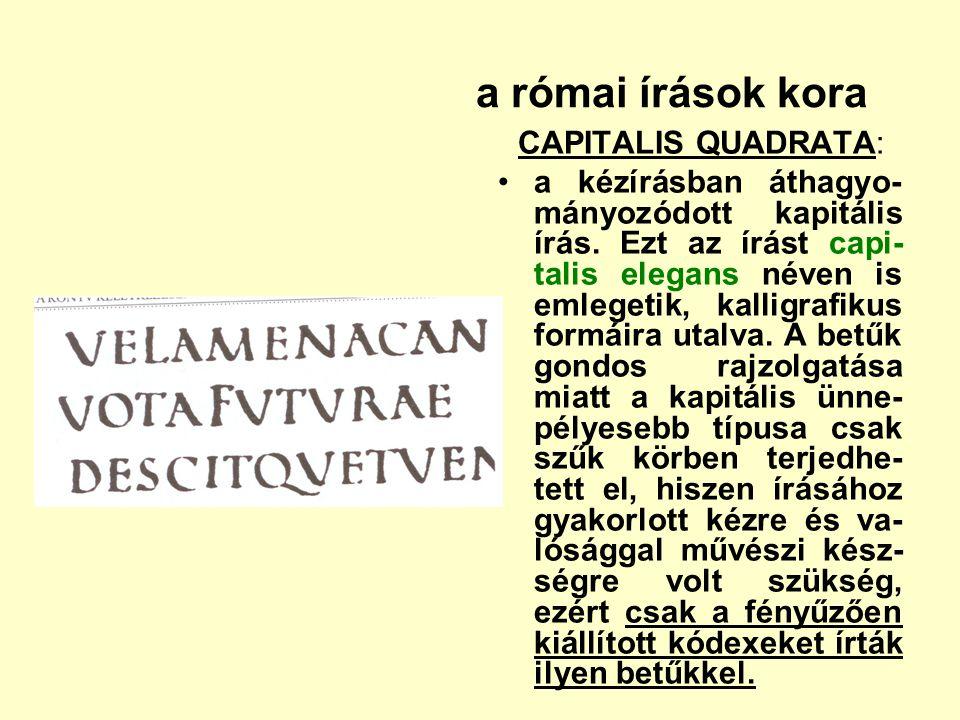a római írások kora CAPITALIS QUADRATA: a kézírásban áthagyo- mányozódott kapitális írás. Ezt az írást capi- talis elegans néven is emlegetik, kalligr