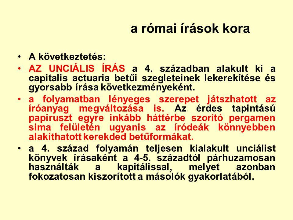 a római írások kora A következtetés: AZ UNCIÁLIS ÍRÁS a 4. században alakult ki a capitalis actuaria betűi szegleteinek lekerekítése és gyorsabb írása