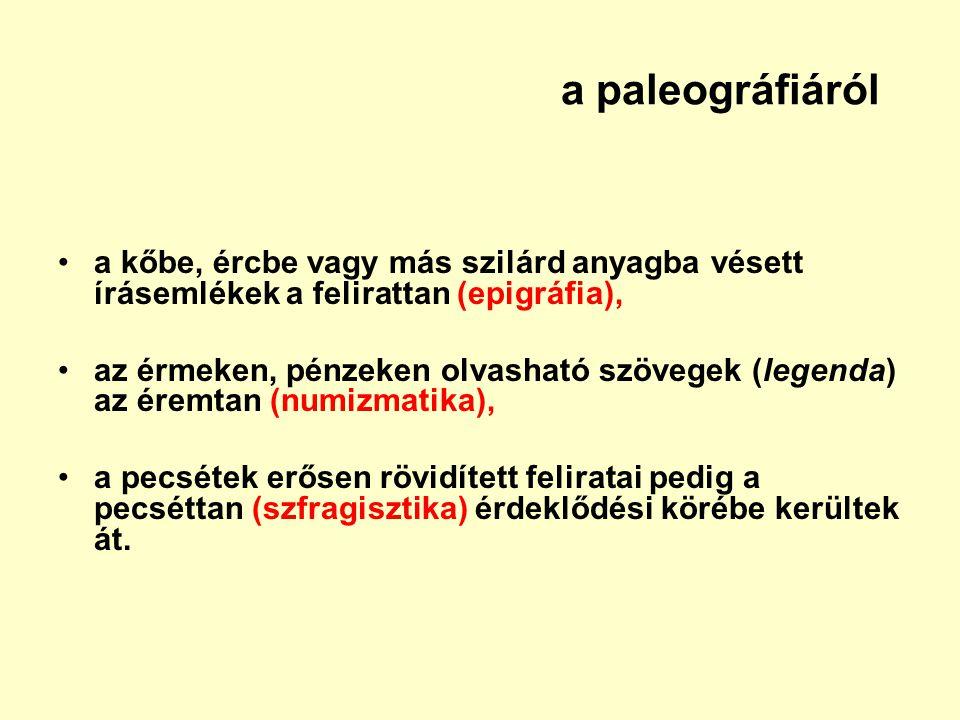 a paleográfiáról a kőbe, ércbe vagy más szilárd anyagba vésett írásemlékek a felirattan (epigráfia), az érmeken, pénzeken olvasható szövegek (legenda)