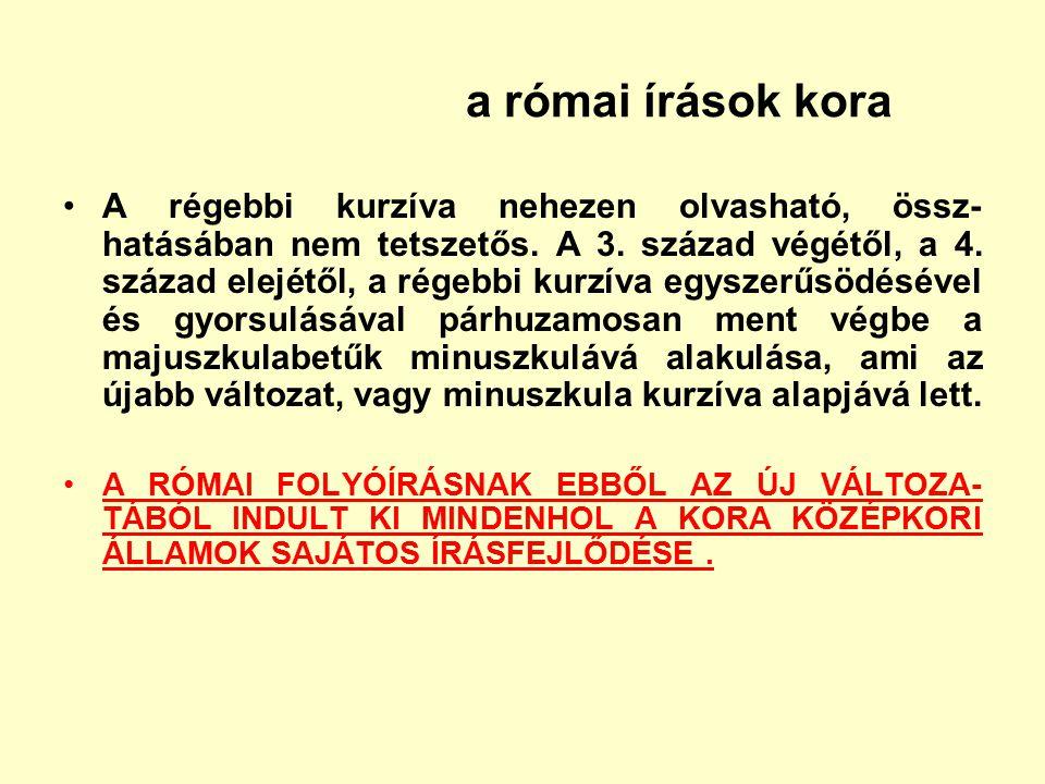 a római írások kora A régebbi kurzíva nehezen olvasható, össz- hatásában nem tetszetős. A 3. század végétől, a 4. század elejétől, a régebbi kurzíva e