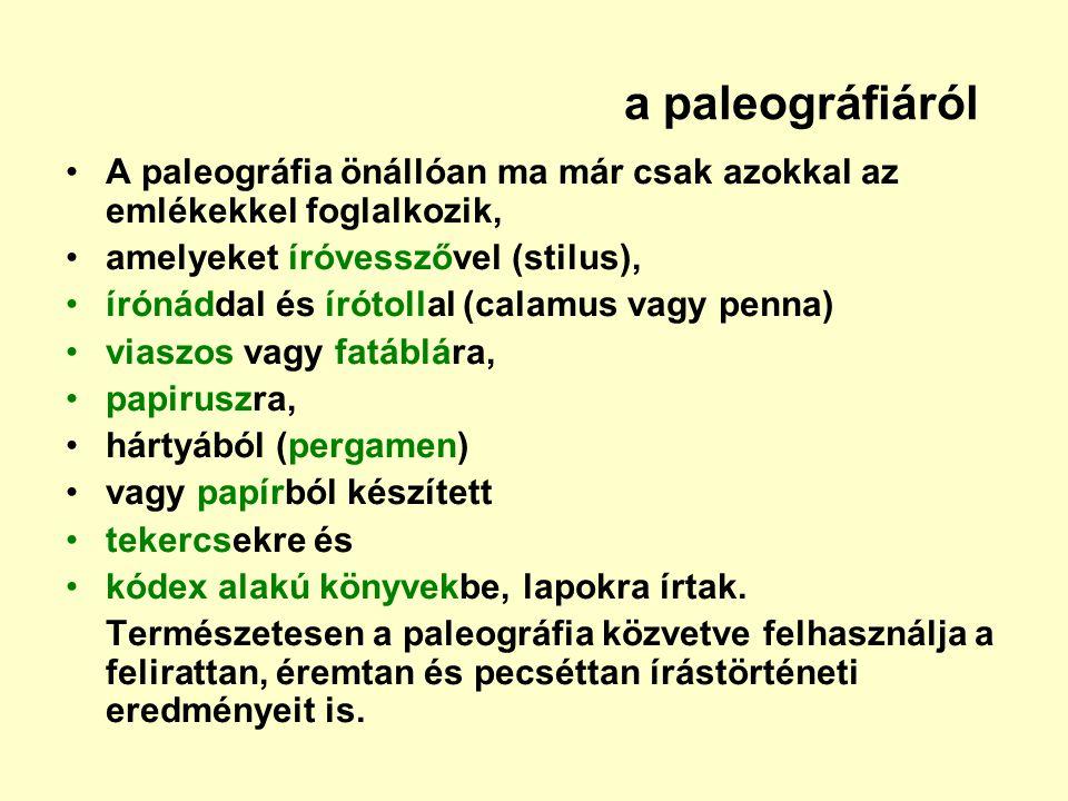 a paleográfiáról A paleográfia önállóan ma már csak azokkal az emlékekkel foglalkozik, amelyeket íróvesszővel (stilus), írónáddal és írótollal (calamu
