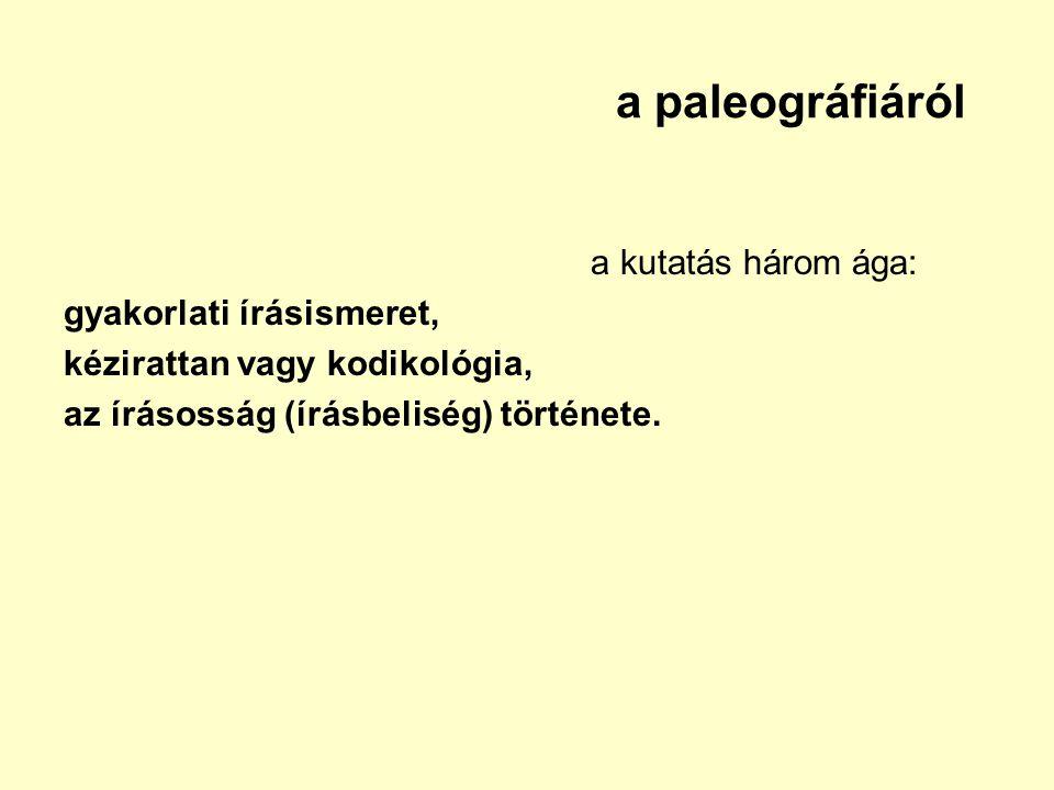 a paleográfiáról a kutatás három ága: gyakorlati írásismeret, kézirattan vagy kodikológia, az írásosság (írásbeliség) története.