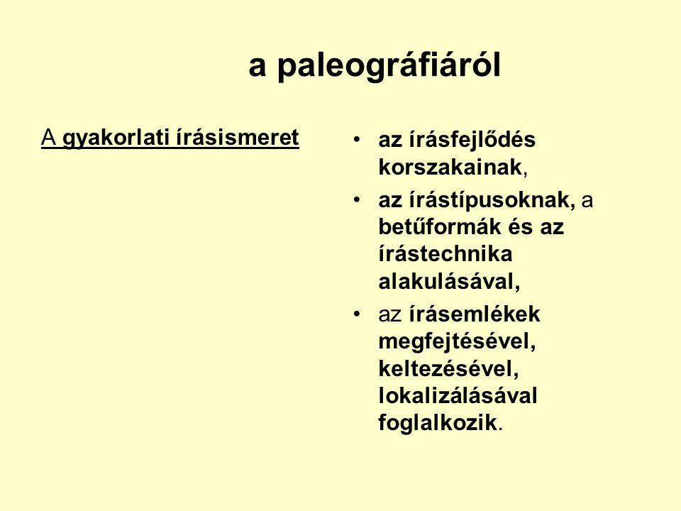 a paleográfiáról A gyakorlati írásismeret az írásfejlődés korszakainak, az írástípusoknak, a betűformák és az írástechnika alakulásával, az írásemléke