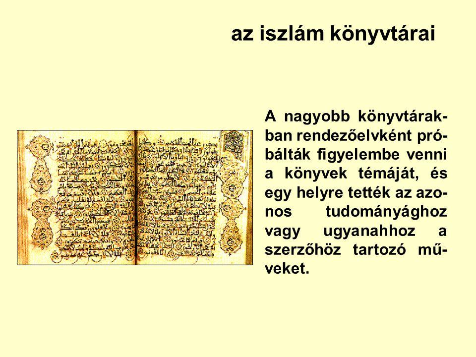 az iszlám könyvtárai A nagyobb könyvtárak- ban rendezőelvként pró- bálták figyelembe venni a könyvek témáját, és egy helyre tették az azo- nos tudomán