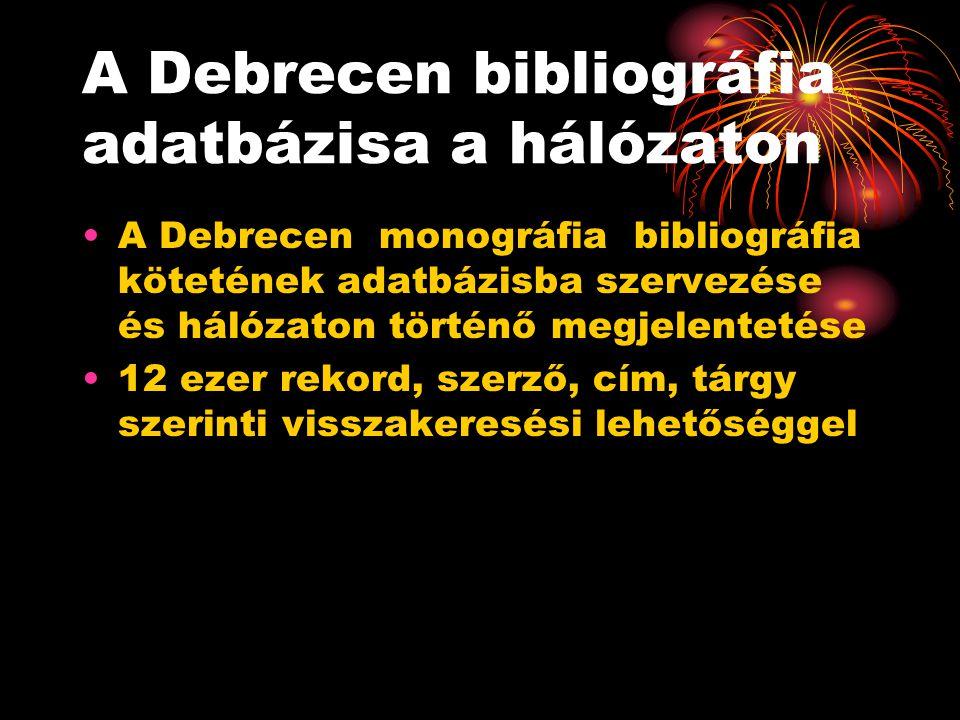 A Debrecen bibliográfia adatbázisa a hálózaton A Debrecen monográfia bibliográfia kötetének adatbázisba szervezése és hálózaton történő megjelentetése 12 ezer rekord, szerző, cím, tárgy szerinti visszakeresési lehetőséggel