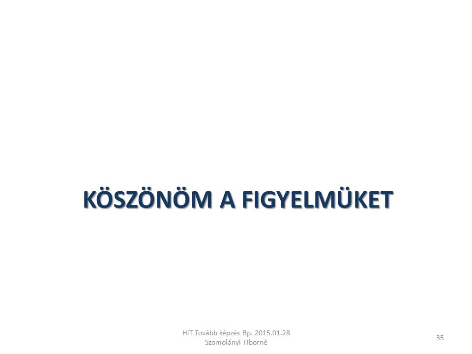 KÖSZÖNÖM A FIGYELMÜKET HiT Tovább képzés Bp. 2015.01.28 Szomolányi Tiborné 35