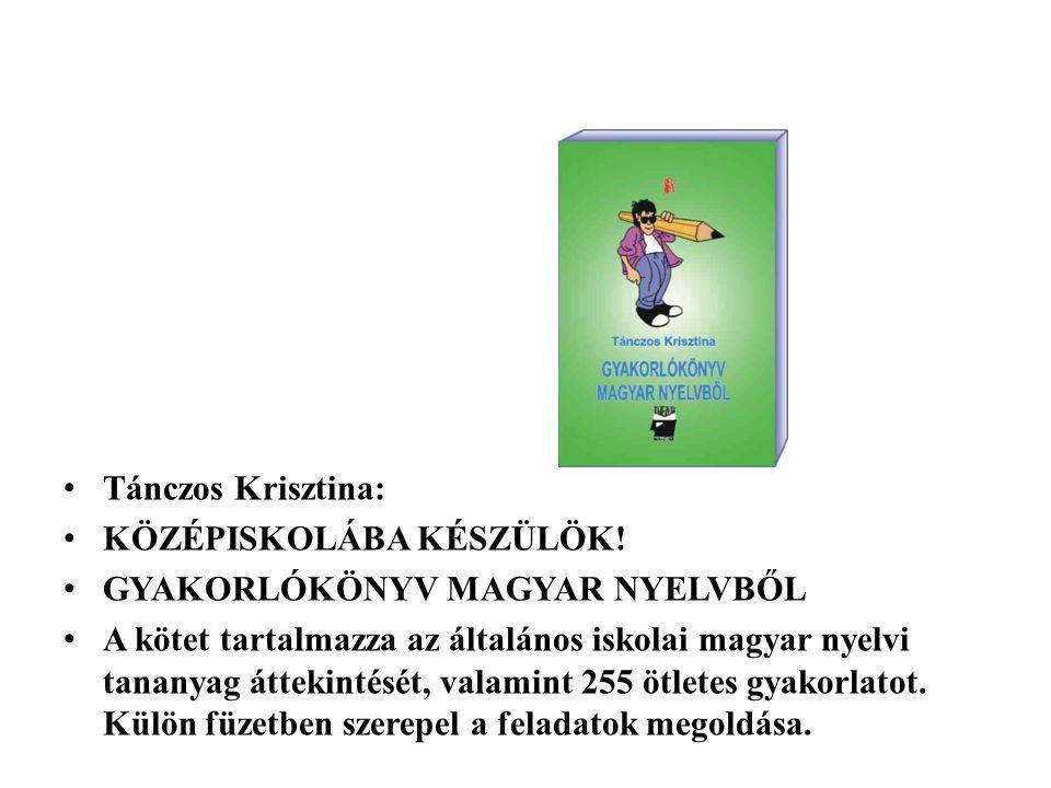 Tánczos Krisztina: KÖZÉPISKOLÁBA KÉSZÜLÖK! GYAKORLÓKÖNYV MAGYAR NYELVBŐL A kötet tartalmazza az általános iskolai magyar nyelvi tananyag áttekintését,