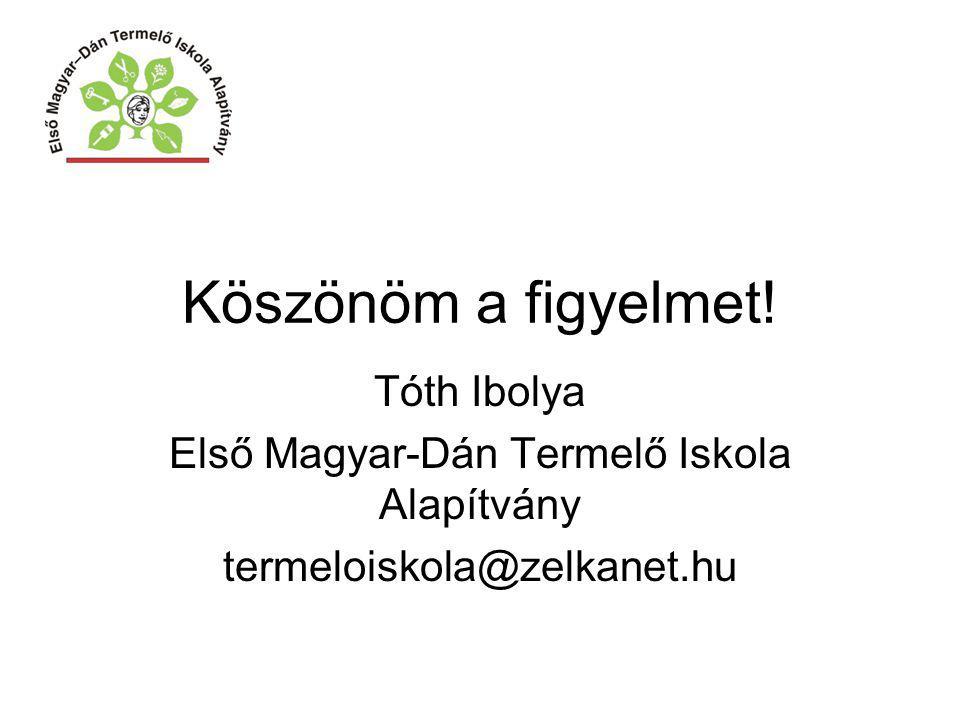 Köszönöm a figyelmet! Tóth Ibolya Első Magyar-Dán Termelő Iskola Alapítvány termeloiskola@zelkanet.hu