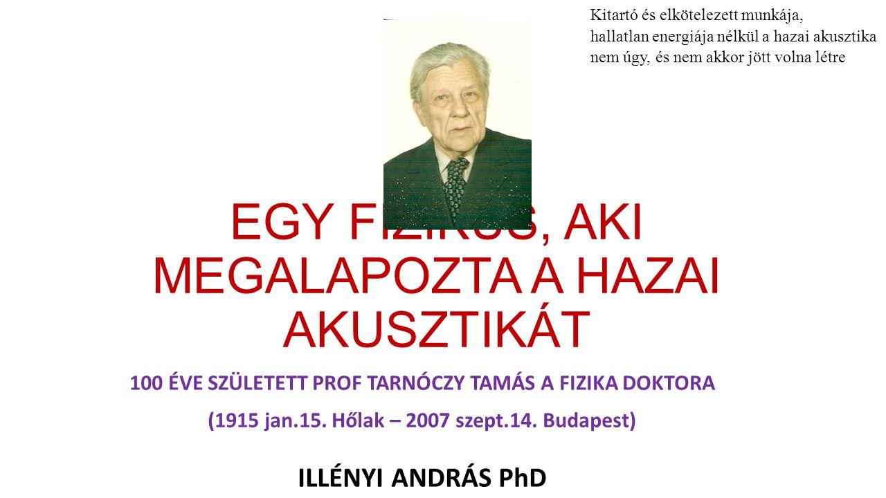 EGY FIZIKUS, AKI MEGALAPOZTA A HAZAI AKUSZTIKÁT 100 ÉVE SZÜLETETT PROF TARNÓCZY TAMÁS A FIZIKA DOKTORA (1915 jan.15. Hőlak – 2007 szept.14. Budapest)
