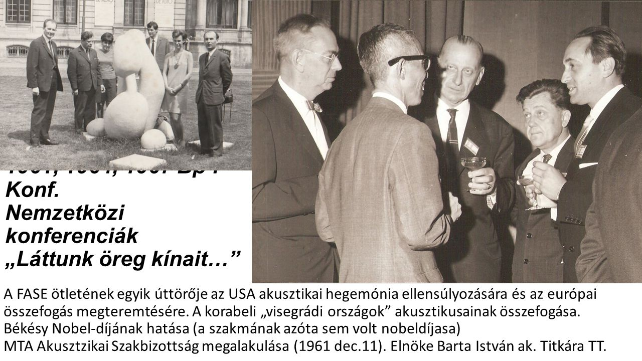 """Kilépés a nagyvilágba 1961, 1964, 1967 Bp-i Konf. Nemzetközi konferenciák """"Láttunk öreg kínait…"""" A FASE ötletének egyik úttörője az USA akusztikai heg"""