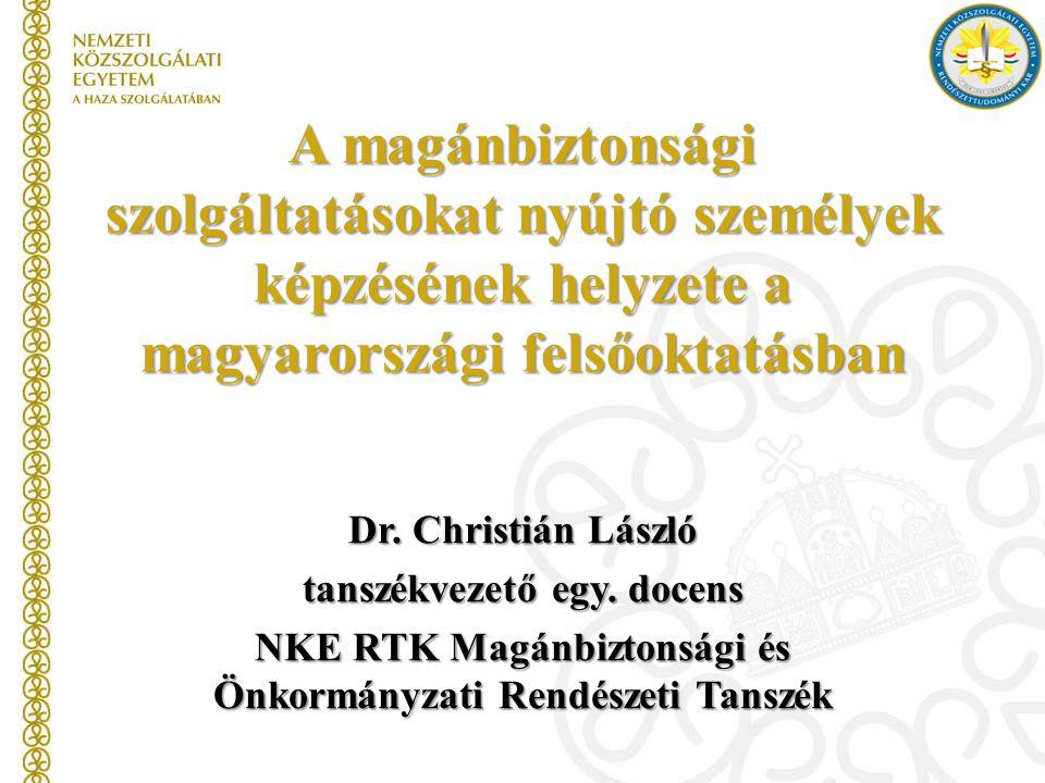 A magánbiztonsági szolgáltatásokat nyújtó személyek képzésének helyzete a magyarországi felsőoktatásban Dr. Christián László tanszékvezető egy. docens