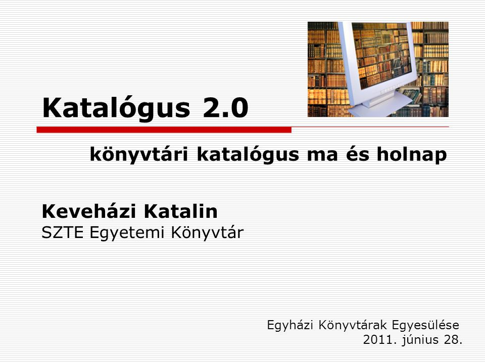 Katalógus 2.0 könyvtári katalógus ma és holnap Egyházi Könyvtárak Egyesülése 2011.