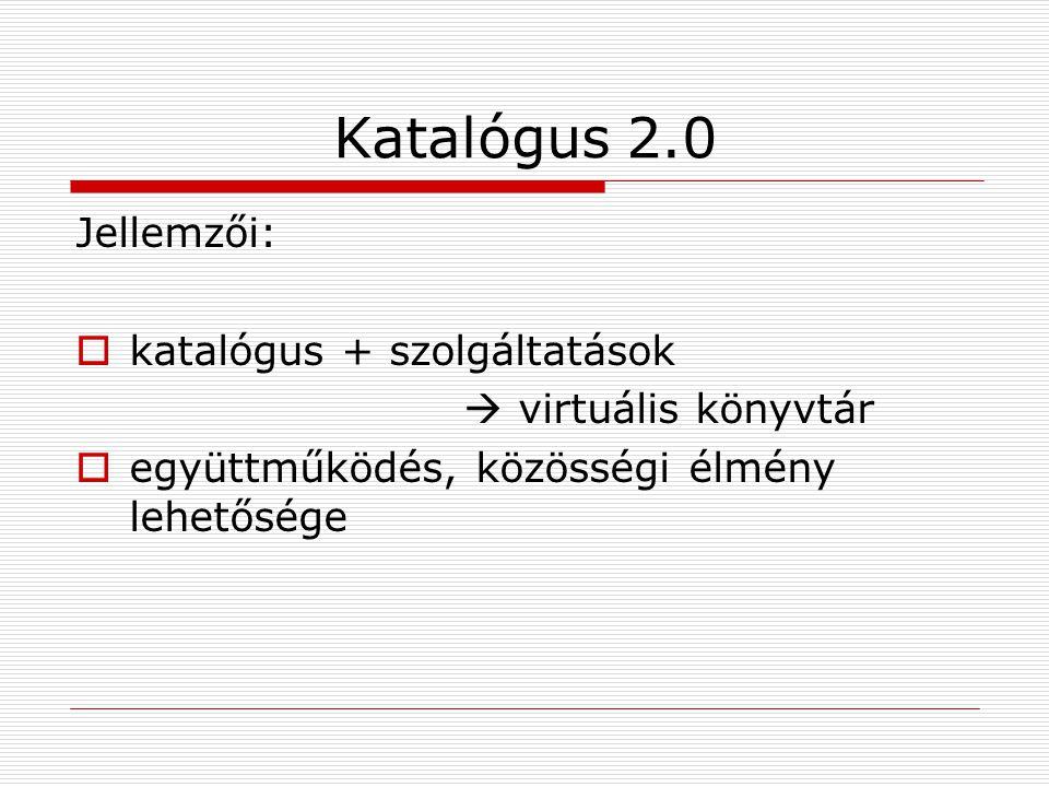 Katalógus 2.0 Jellemzői:  katalógus + szolgáltatások  virtuális könyvtár  együttműködés, közösségi élmény lehetősége