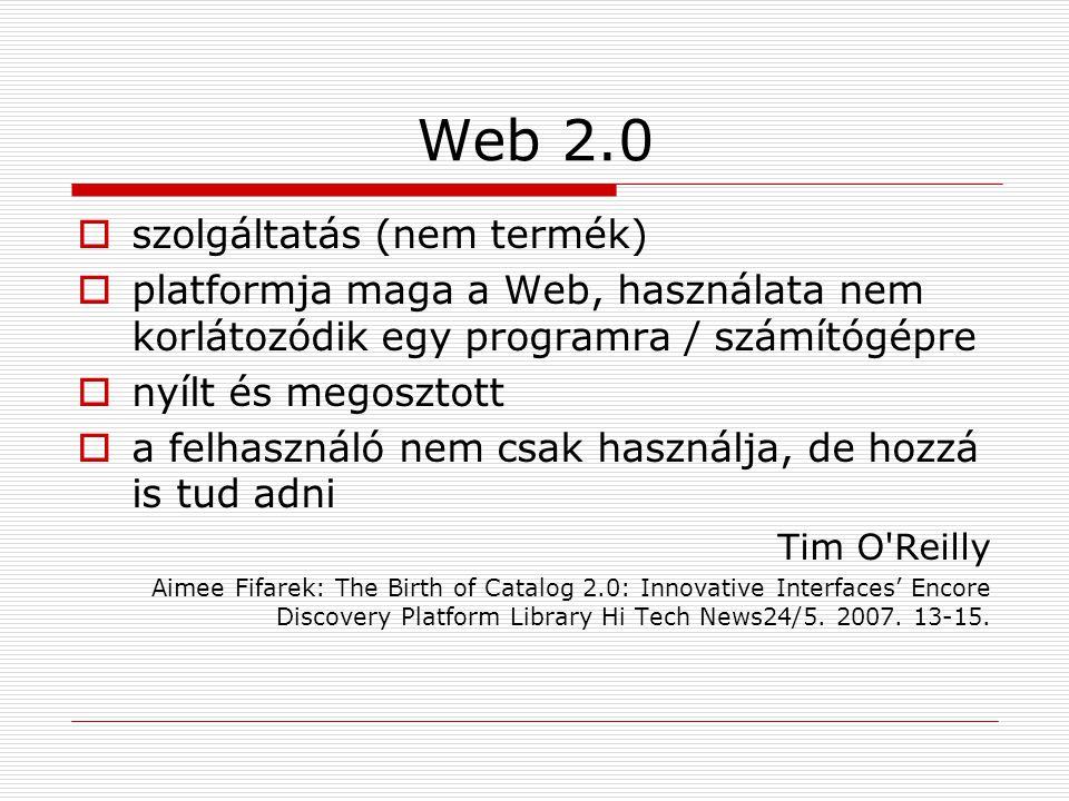 Web 2.0  szolgáltatás (nem termék)  platformja maga a Web, használata nem korlátozódik egy programra / számítógépre  nyílt és megosztott  a felhasználó nem csak használja, de hozzá is tud adni Tim O Reilly Aimee Fifarek: The Birth of Catalog 2.0: Innovative Interfaces' Encore Discovery Platform Library Hi Tech News24/5.