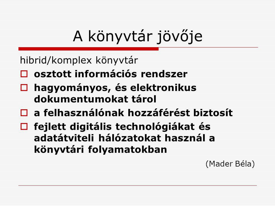 A könyvtár jövője hibrid/komplex könyvtár  osztott információs rendszer  hagyományos, és elektronikus dokumentumokat tárol  a felhasználónak hozzáférést biztosít  fejlett digitális technológiákat és adatátviteli hálózatokat használ a könyvtári folyamatokban (Mader Béla)