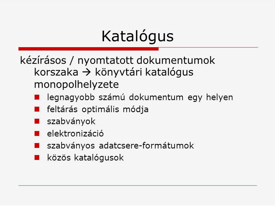 Katalógus kézírásos / nyomtatott dokumentumok korszaka  könyvtári katalógus monopolhelyzete legnagyobb számú dokumentum egy helyen feltárás optimális módja szabványok elektronizáció szabványos adatcsere-formátumok közös katalógusok