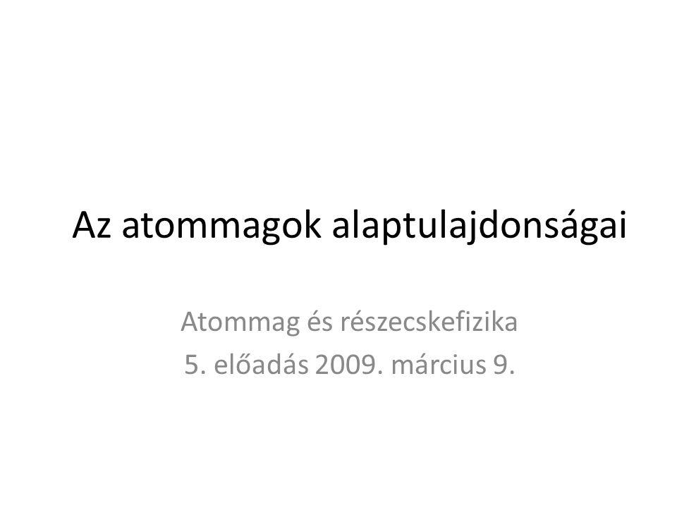 Az atommagok alaptulajdonságai Atommag és részecskefizika 5. előadás 2009. március 9.