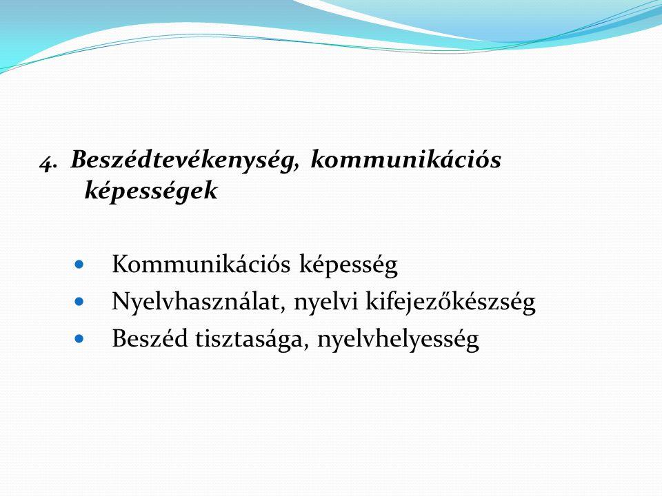 4. Beszédtevékenység, kommunikációs képességek Kommunikációs képesség Nyelvhasználat, nyelvi kifejezőkészség Beszéd tisztasága, nyelvhelyesség