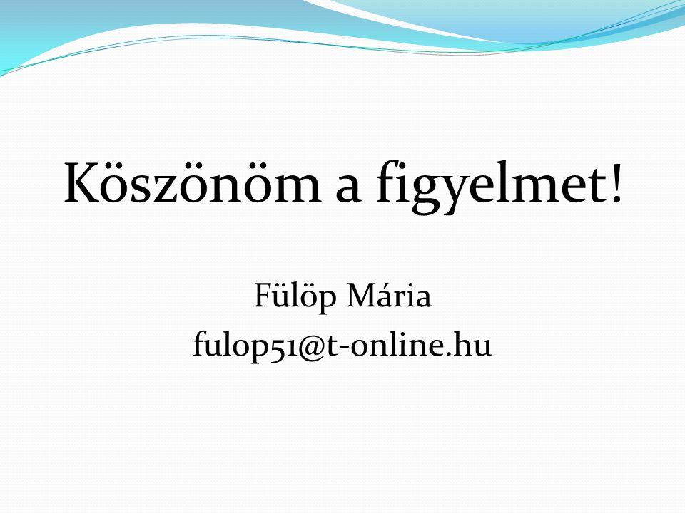 Köszönöm a figyelmet! Fülöp Mária fulop51@t-online.hu