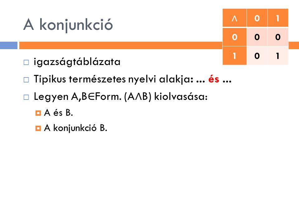 A konjunkció  igazságtáblázata  Tipikus természetes nyelvi alakja:... és...  Legyen A,B ∈ Form. (A ∧ B) kiolvasása:  A és B.  A konjunkció B. ∧ 0