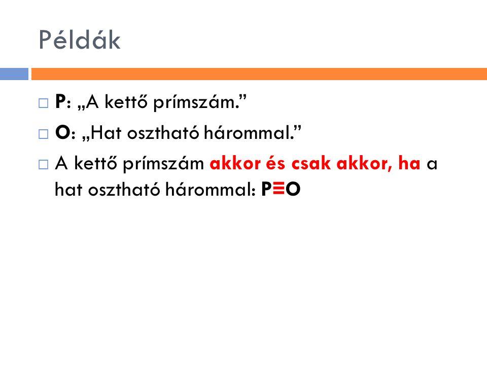 """Példák  P: """"A kettő prímszám.""""  O: """"Hat osztható hárommal.""""  A kettő prímszám akkor és csak akkor, ha a hat osztható hárommal: P ≡ O"""