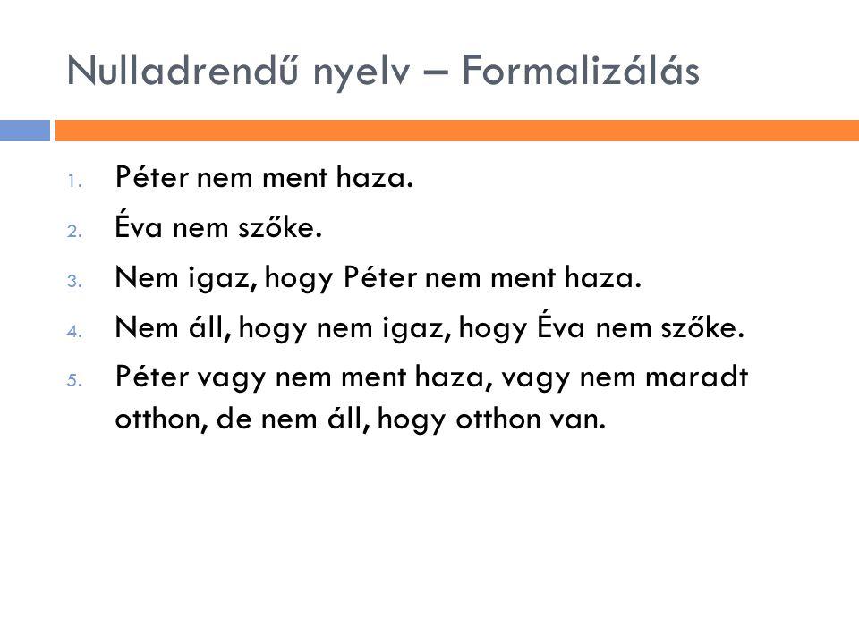 Nulladrendű nyelv – Formalizálás 1. Péter nem ment haza. 2. Éva nem szőke. 3. Nem igaz, hogy Péter nem ment haza. 4. Nem áll, hogy nem igaz, hogy Éva