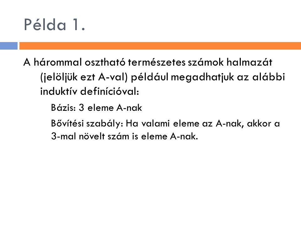 Példa 1. A hárommal osztható természetes számok halmazát (jelöljük ezt A-val) például megadhatjuk az alábbi induktív definícióval: Bázis: 3 eleme A-na