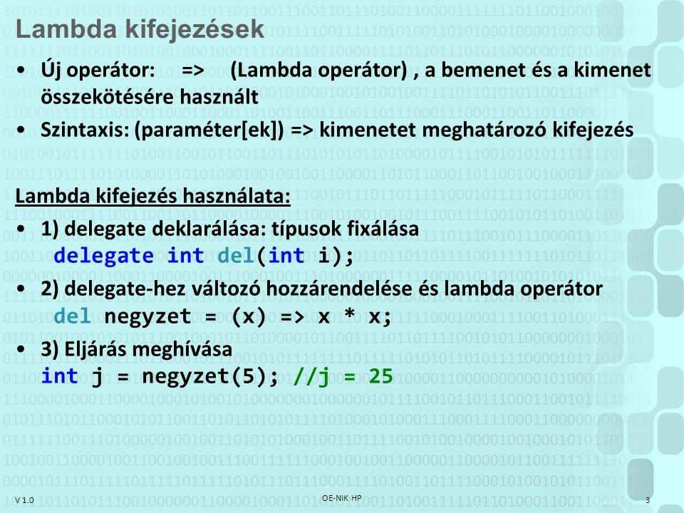 V 1.0 OE-NIK HP 3 Lambda kifejezések Új operátor: => (Lambda operátor), a bemenet és a kimenet összekötésére használt Szintaxis: (paraméter[ek]) => kimenetet meghatározó kifejezés Lambda kifejezés használata: 1) delegate deklarálása: típusok fixálása delegate int del(int i); 2) delegate-hez változó hozzárendelése és lambda operátor del negyzet = (x) => x * x; 3) Eljárás meghívása int j = negyzet(5); //j = 25